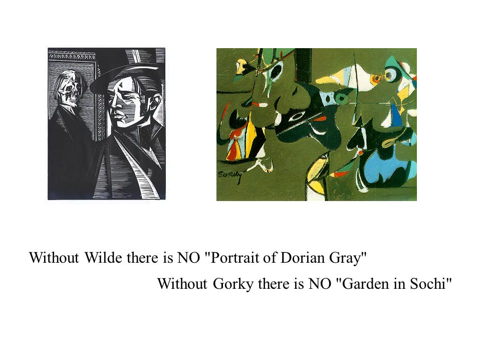 Without Wilde there is NO Portrait of Dorian Gray Without Gorky there is NO Garden in Sochi
