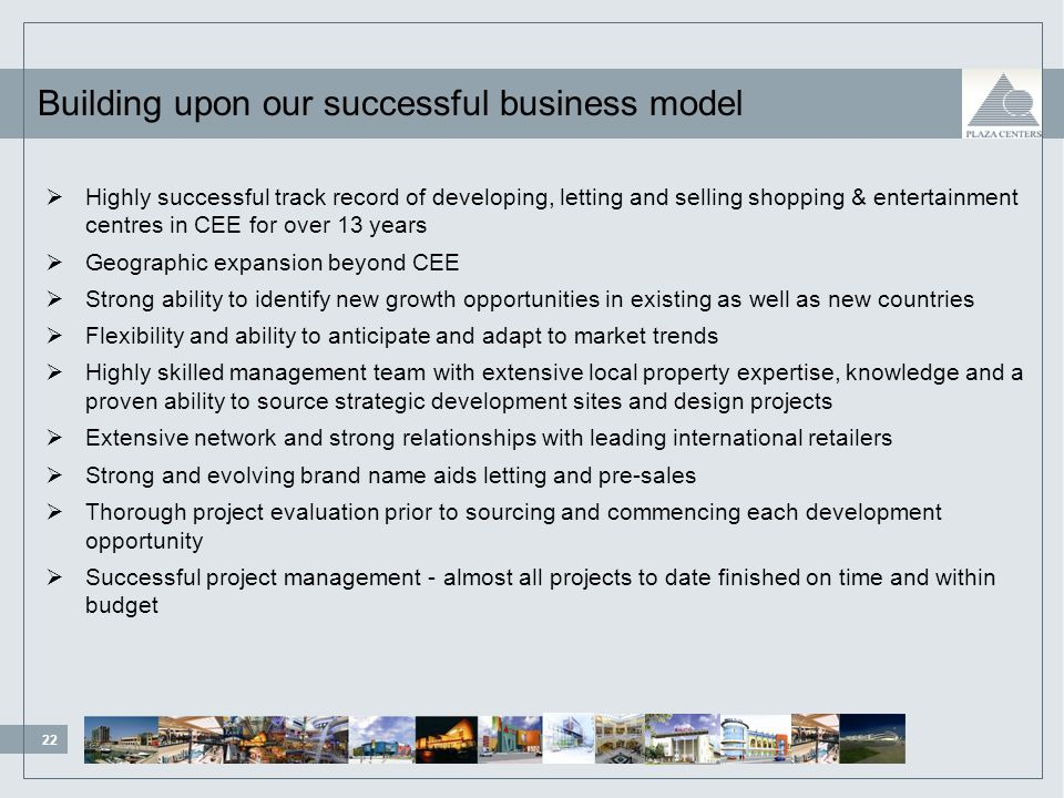 22 99/111/ /163/ /12/21 84/138/ /132/53 219/254/188 Building upon our successful business model Highly successful track record of developing, letting and selling shopping & entertainment centres in CEE for over 13 years Geographic expansion beyond CEE Strong ability to identify new growth opportunities in existing as well as new countries Flexibility and ability to anticipate and adapt to market trends Highly skilled management team with extensive local property expertise, knowledge and a proven ability to source strategic development sites and design projects Extensive network and strong relationships with leading international retailers Strong and evolving brand name aids letting and pre-sales Thorough project evaluation prior to sourcing and commencing each development opportunity Successful project management - almost all projects to date finished on time and within budget