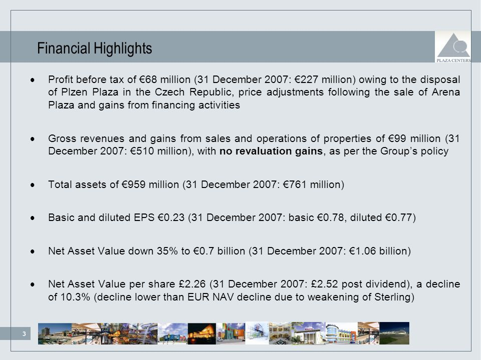 3 99/111/ /163/ /12/21 84/138/ /132/53 219/254/188 Financial Highlights Profit before tax of 68 million (31 December 2007: 227 million) owing to the disposal of Plzen Plaza in the Czech Republic, price adjustments following the sale of Arena Plaza and gains from financing activities Gross revenues and gains from sales and operations of properties of 99 million (31 December 2007: 510 million), with no revaluation gains, as per the Groups policy Total assets of 959 million (31 December 2007: 761 million) Basic and diluted EPS 0.23 (31 December 2007: basic 0.78, diluted 0.77) Net Asset Value down 35% to 0.7 billion (31 December 2007: 1.06 billion) Net Asset Value per share £2.26 (31 December 2007: £2.52 post dividend), a decline of 10.3% (decline lower than EUR NAV decline due to weakening of Sterling)