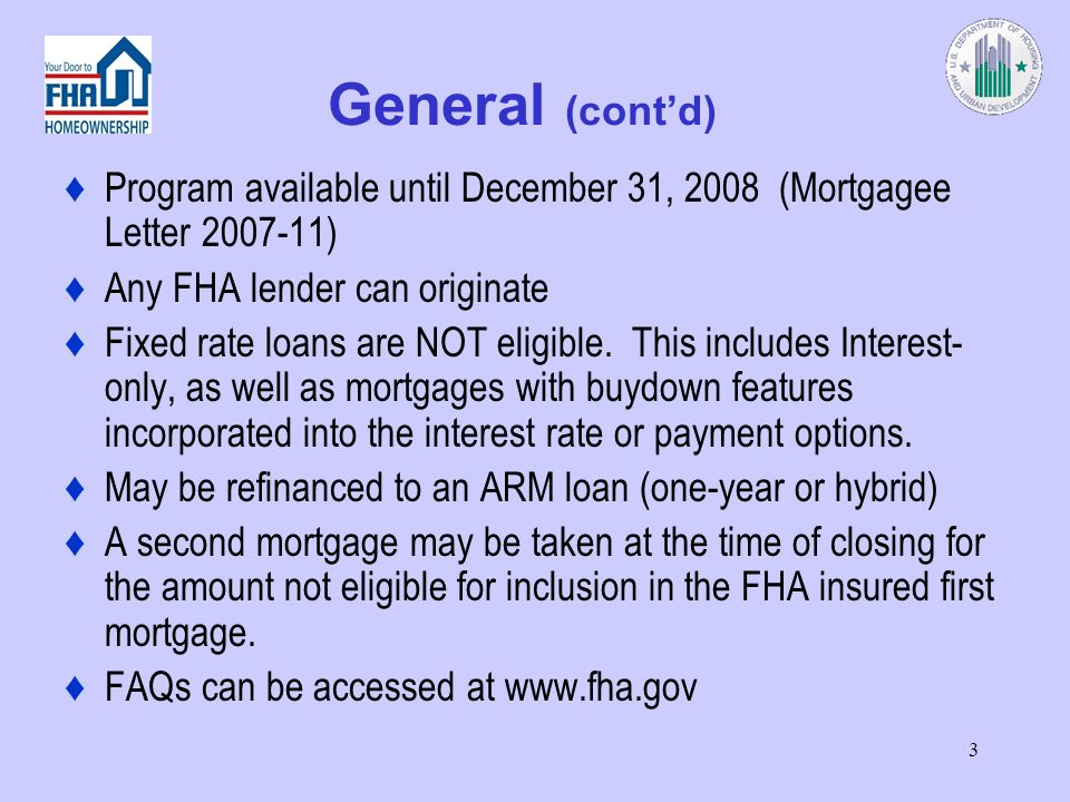 3 General (contd) Program available until December 31, 2008 (Mortgagee Letter 2007-11) Any FHA lender can originate Fixed rate loans are NOT eligible.