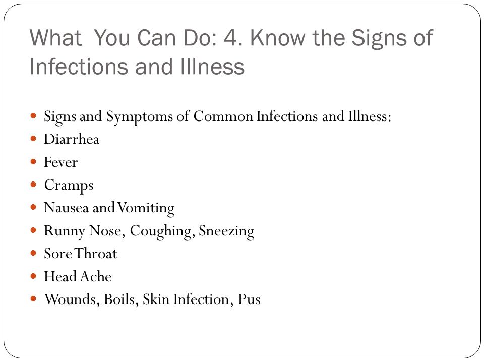 What You Can Do: 4. Know the Signs of Infections and Illness Signs and Symptoms of Common Infections and Illness: Diarrhea Fever Cramps Nausea and Vom
