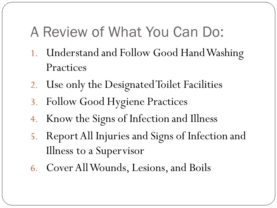 A Review of What You Can Do: 1. Understand and Follow Good Hand Washing Practices 2. Use only the Designated Toilet Facilities 3. Follow Good Hygiene