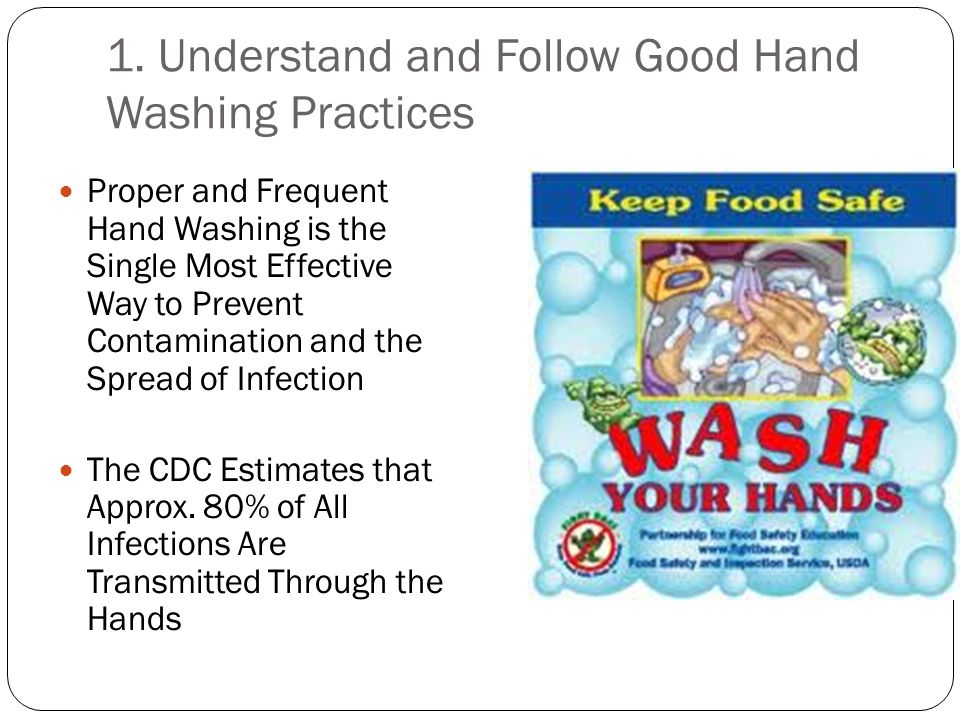 1. Understand and Follow Good Hand Washing Practices Proper and Frequent Hand Washing is the Single Most Effective Way to Prevent Contamination and th