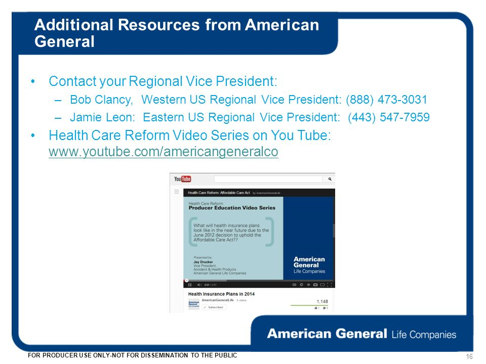Additional Resources from American General 16 FOR PRODUCER USE ONLY-NOT FOR DISSEMINATION TO THE PUBLIC Contact your Regional Vice President: –Bob Clancy, Western US Regional Vice President: (888) 473-3031 –Jamie Leon: Eastern US Regional Vice President: (443) 547-7959 Health Care Reform Video Series on You Tube: www.youtube.com/americangeneralco www.youtube.com/americangeneralco
