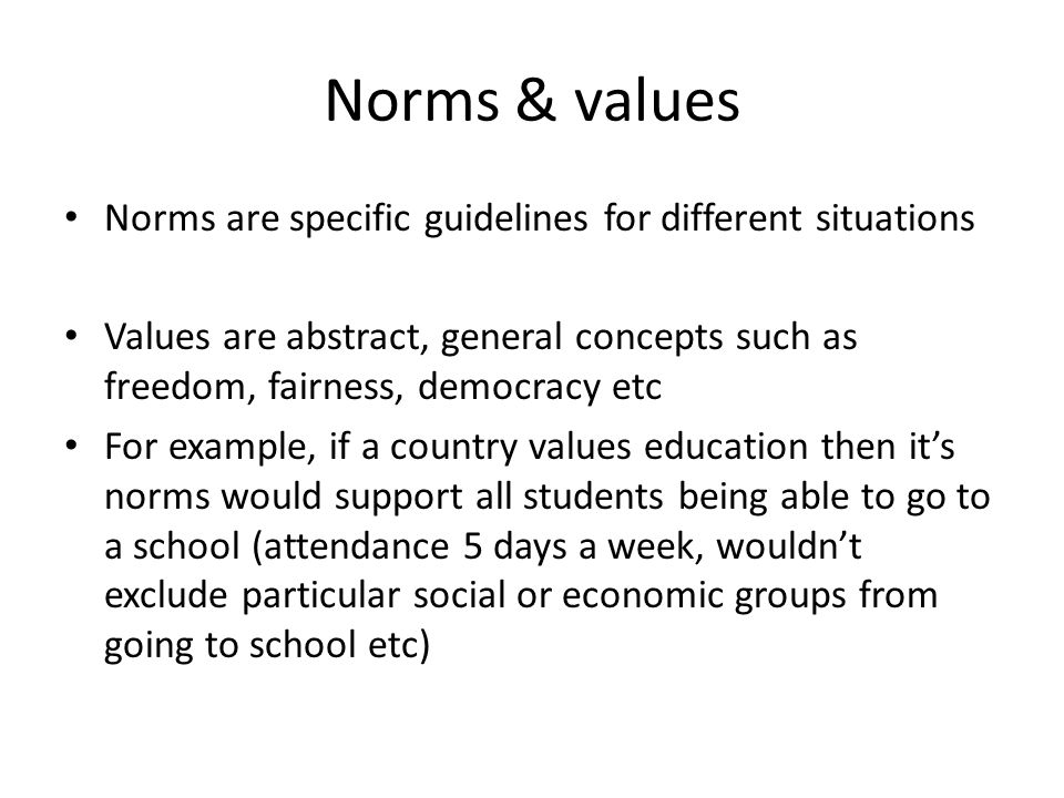 Norms & values Norms are specific guidelines for different situations Values are abstract, general concepts such as freedom, fairness, democracy etc F