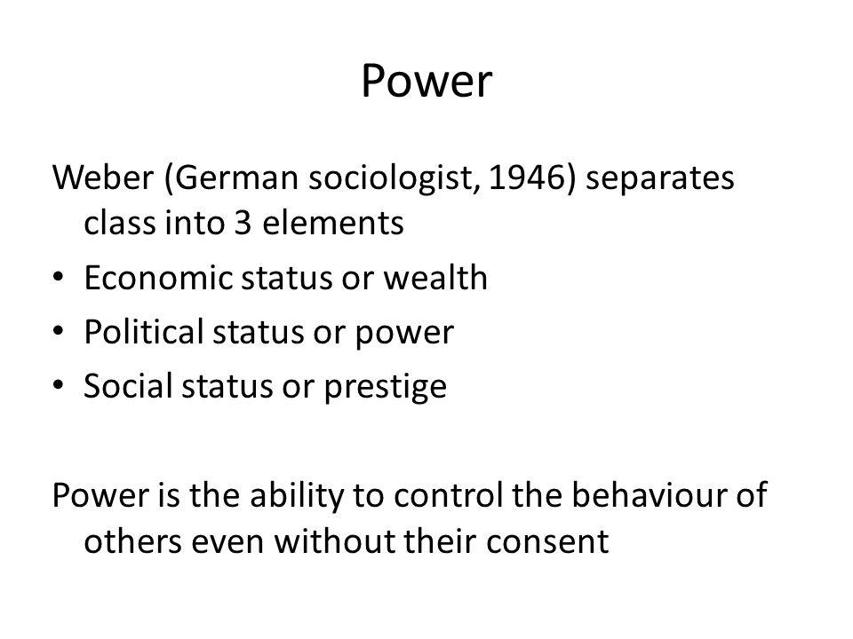 Power Weber (German sociologist, 1946) separates class into 3 elements Economic status or wealth Political status or power Social status or prestige P