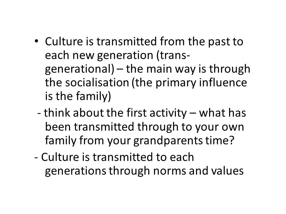 Culture is transmitted from the past to each new generation (trans- generational) – the main way is through the socialisation (the primary influence i