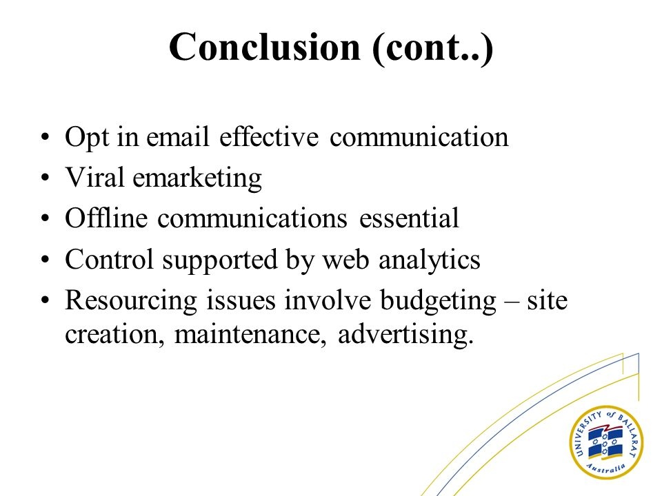 Conclusion (cont..) Opt in email effective communication Viral emarketing Offline communications essential Control supported by web analytics Resourcing issues involve budgeting – site creation, maintenance, advertising.