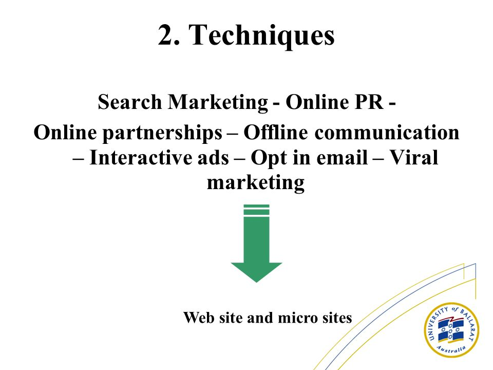 2. Techniques Search Marketing - Online PR - Online partnerships – Offline communication – Interactive ads – Opt in email – Viral marketing Web site a