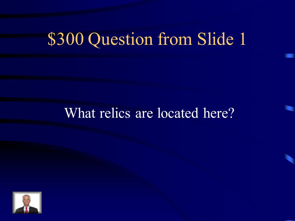$300 Question from Slide 1 What relics are located here?