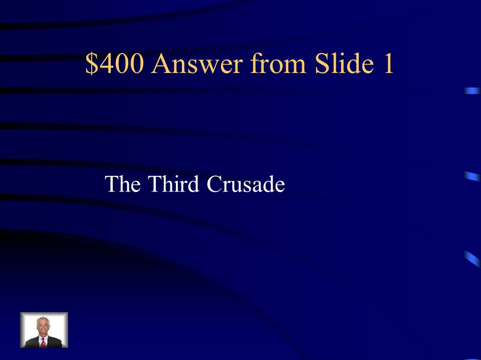 $400 Answer from Slide 1 The Third Crusade