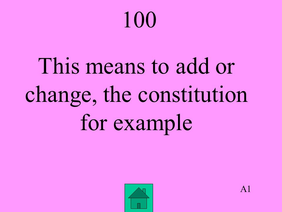 A1 100 This means to add or change, the constitution for example