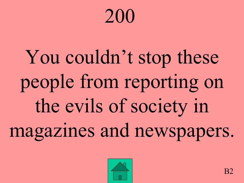 200 You couldnt stop these people from reporting on the evils of society in magazines and newspapers.