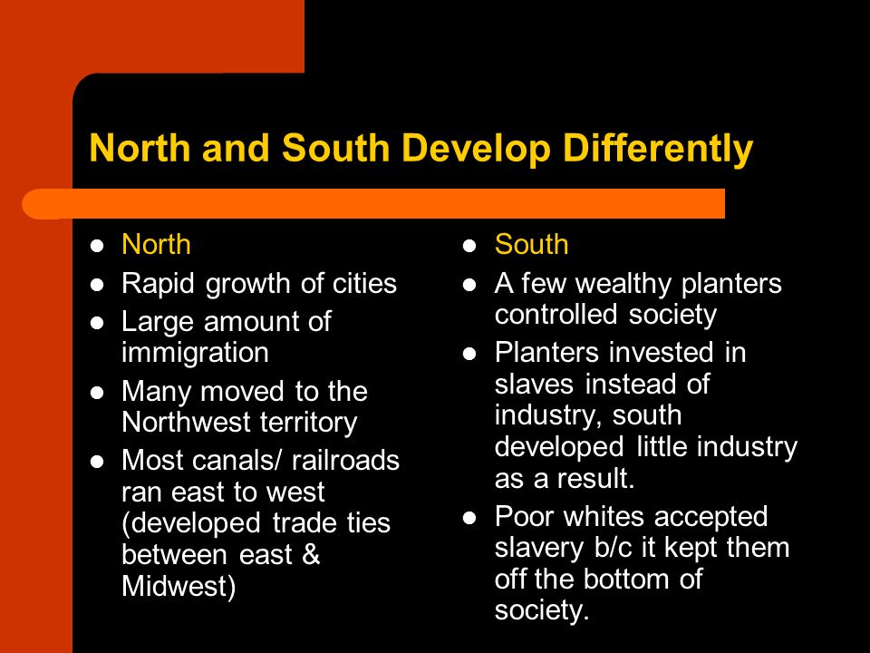 North and South Develop Differently North Rapid growth of cities Large amount of immigration Many moved to the Northwest territory Most canals/ railro