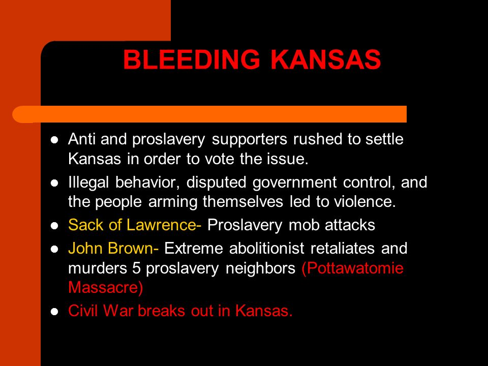 BLEEDING KANSAS Anti and proslavery supporters rushed to settle Kansas in order to vote the issue. Illegal behavior, disputed government control, and