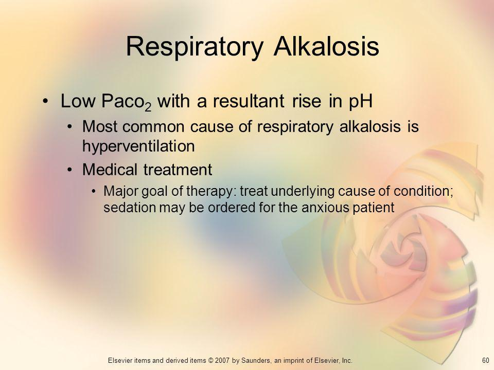 60Elsevier items and derived items © 2007 by Saunders, an imprint of Elsevier, Inc. Respiratory Alkalosis Low Paco 2 with a resultant rise in pH Most