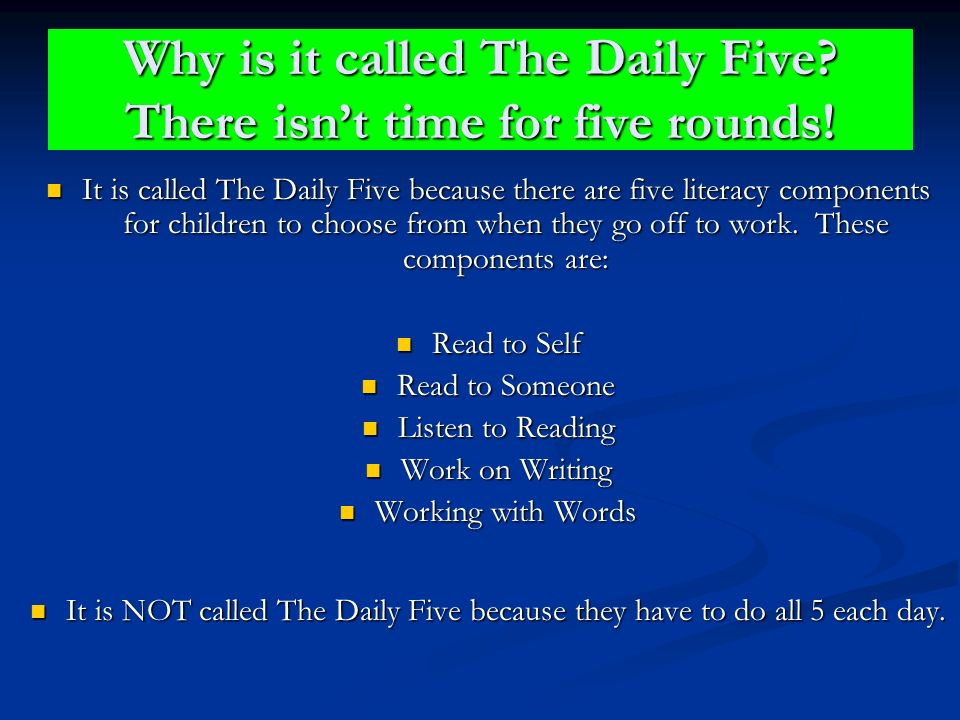 Why is it called The Daily Five? There isnt time for five rounds! It is called The Daily Five because there are five literacy components for children