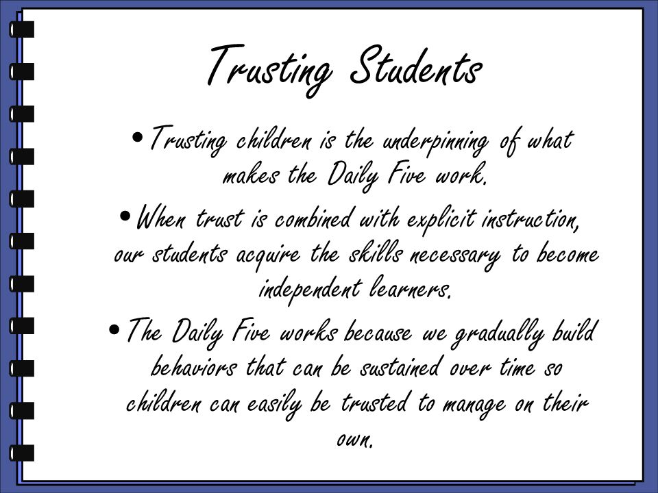 Trusting Students Trusting children is the underpinning of what makes the Daily Five work. When trust is combined with explicit instruction, our stude