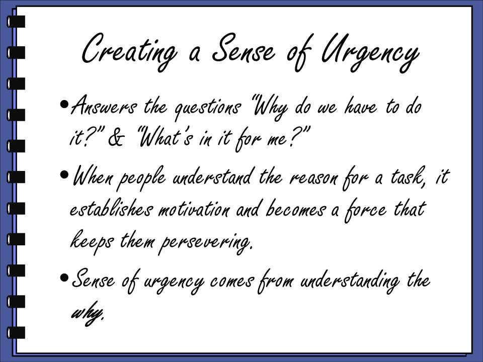 Creating a Sense of Urgency Answers the questions Why do we have to do it? & Whats in it for me? When people understand the reason for a task, it esta