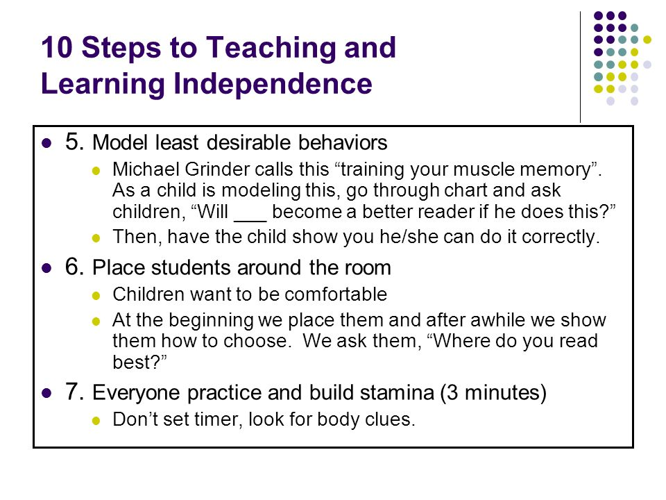10 Steps to Teaching and Learning Independence 5. Model least desirable behaviors Michael Grinder calls this training your muscle memory. As a child i