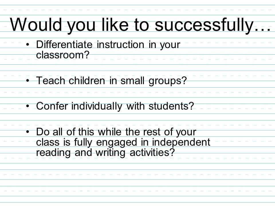 Would you like to successfully… Differentiate instruction in your classroom? Teach children in small groups? Confer individually with students? Do all