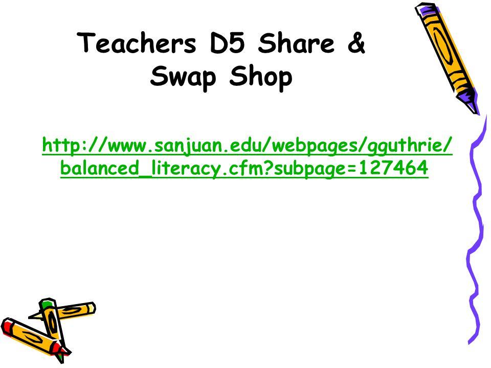 Teachers D5 Share & Swap Shop http://www.sanjuan.edu/webpages/gguthrie/ balanced_literacy.cfm?subpage=127464