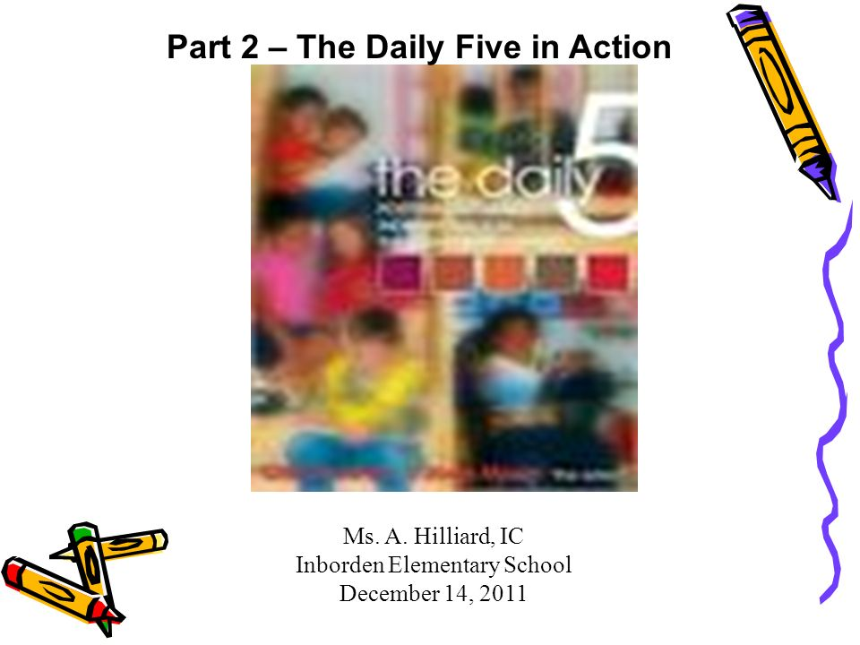 Ms. A. Hilliard, IC Inborden Elementary School December 14, 2011 Part 2 – The Daily Five in Action