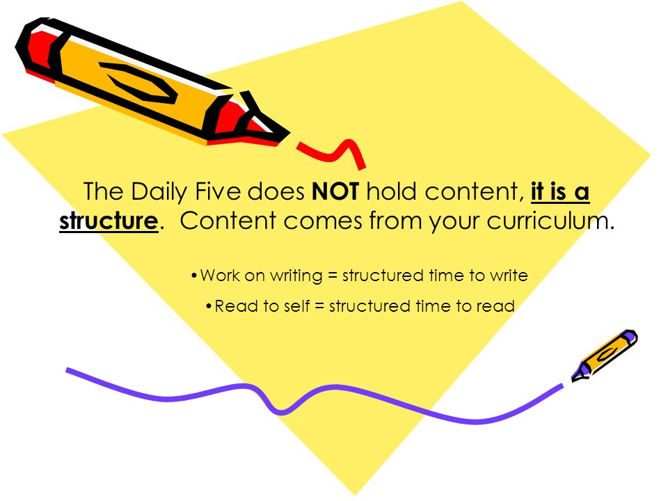 The Daily Five does NOT hold content, it is a structure. Content comes from your curriculum. Work on writing = structured time to write Read to self =
