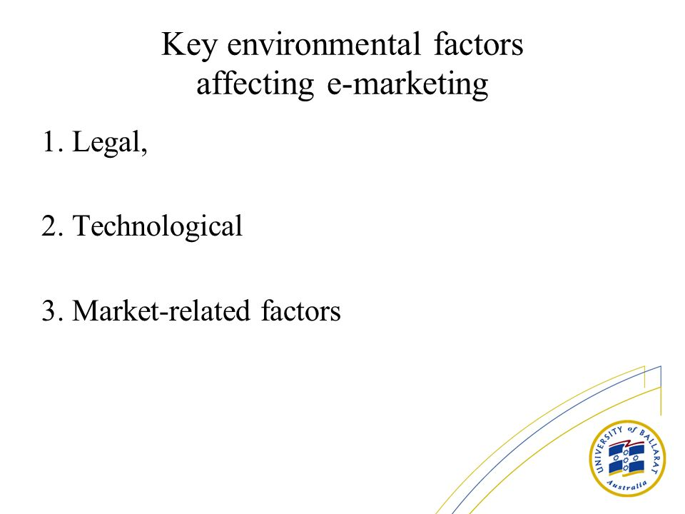 Key environmental factors affecting e-marketing 1. Legal, 2. Technological 3. Market-related factors