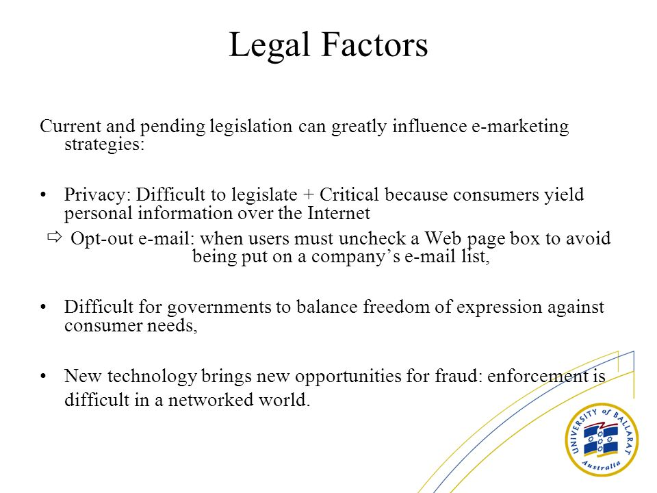 Legal Factors Current and pending legislation can greatly influence e-marketing strategies: Privacy: Difficult to legislate + Critical because consume