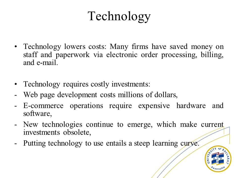 Technology Technology lowers costs: Many firms have saved money on staff and paperwork via electronic order processing, billing, and e-mail. Technolog