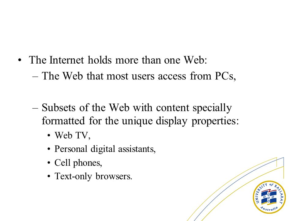 The Internet holds more than one Web: –The Web that most users access from PCs, –Subsets of the Web with content specially formatted for the unique di
