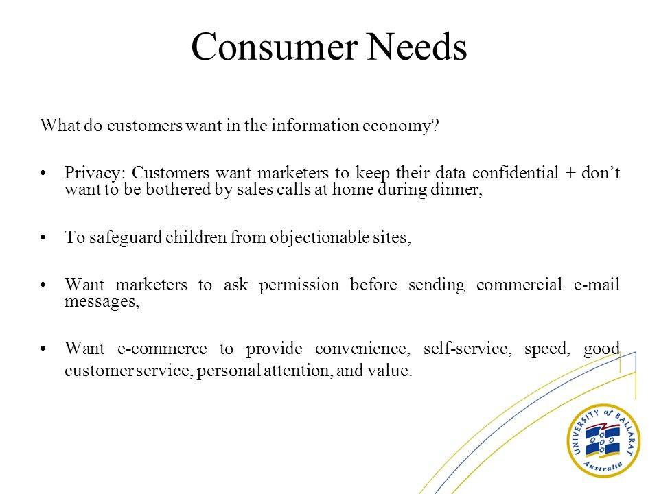 Consumer Needs What do customers want in the information economy? Privacy: Customers want marketers to keep their data confidential + dont want to be