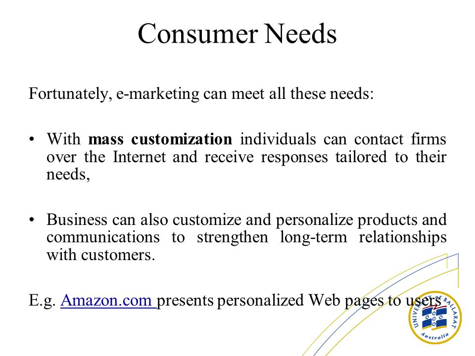 Consumer Needs Fortunately, e-marketing can meet all these needs: With mass customization individuals can contact firms over the Internet and receive