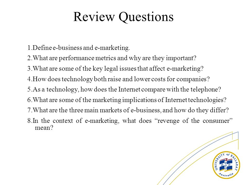 Review Questions 1.Define e-business and e-marketing. 2.What are performance metrics and why are they important? 3.What are some of the key legal issu