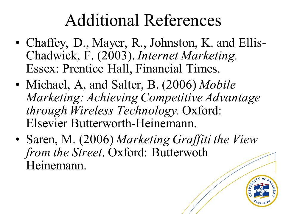 Additional References Chaffey, D., Mayer, R., Johnston, K. and Ellis- Chadwick, F. (2003). Internet Marketing. Essex: Prentice Hall, Financial Times.