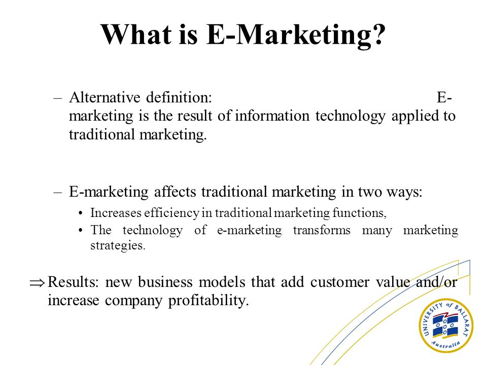 What is E-Marketing? –Alternative definition: E- marketing is the result of information technology applied to traditional marketing. –E-marketing affe