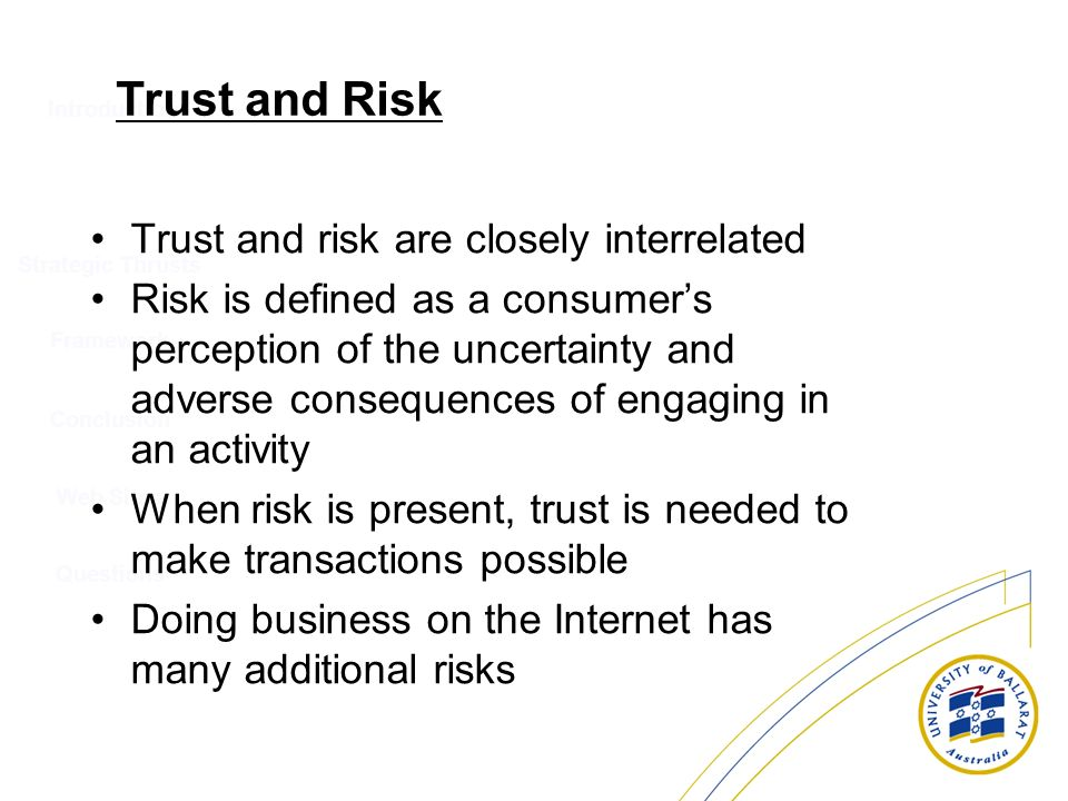 Introduction Strategic Thrusts Conclusion Web Sites Questions Framework Trust and Risk Trust and risk are closely interrelated Risk is defined as a co