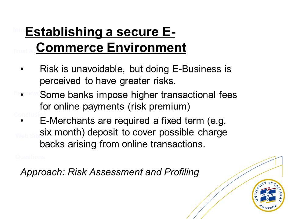 Introduction Trust & Risk Conclusion Web Sites Questions Framework Establishing a secure E- Commerce Environment Risk is unavoidable, but doing E-Busi