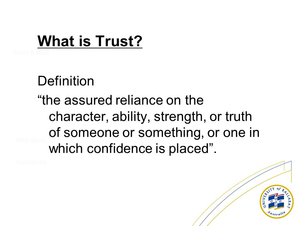 What is Trust? Definition the assured reliance on the character, ability, strength, or truth of someone or something, or one in which confidence is pl