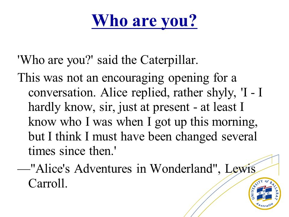 Who are you? 'Who are you?' said the Caterpillar. This was not an encouraging opening for a conversation. Alice replied, rather shyly, 'I - I hardly k