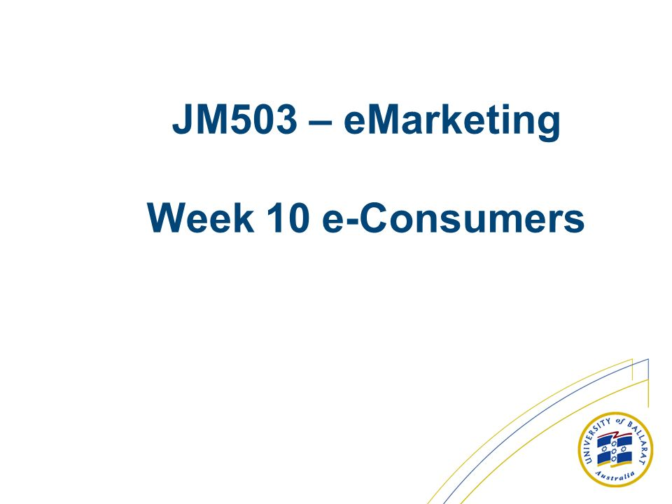 JM503 – eMarketing Week 10 e-Consumers