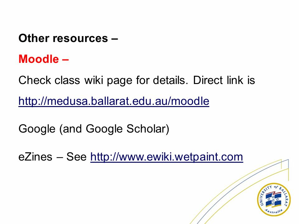Other resources – Moodle – Check class wiki page for details. Direct link is http://medusa.ballarat.edu.au/moodle http://medusa.ballarat.edu.au/moodle