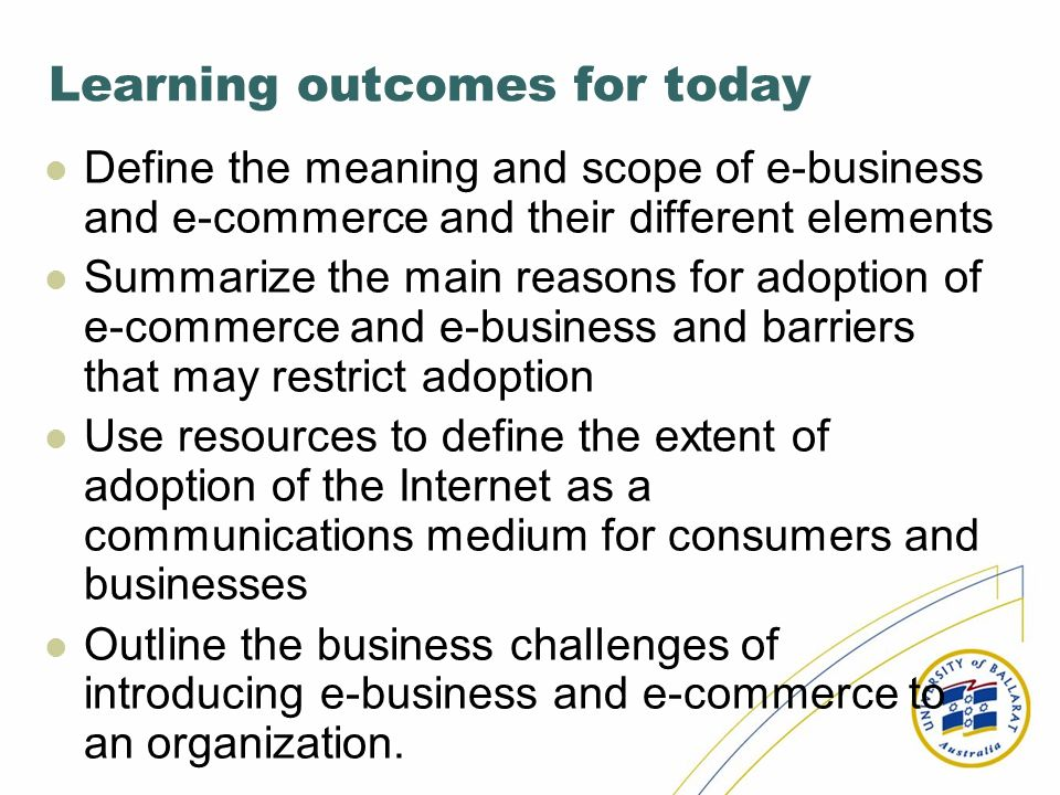 Learning outcomes for today Define the meaning and scope of e-business and e-commerce and their different elements Summarize the main reasons for adop