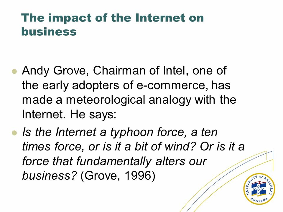 The impact of the Internet on business Andy Grove, Chairman of Intel, one of the early adopters of e-commerce, has made a meteorological analogy with
