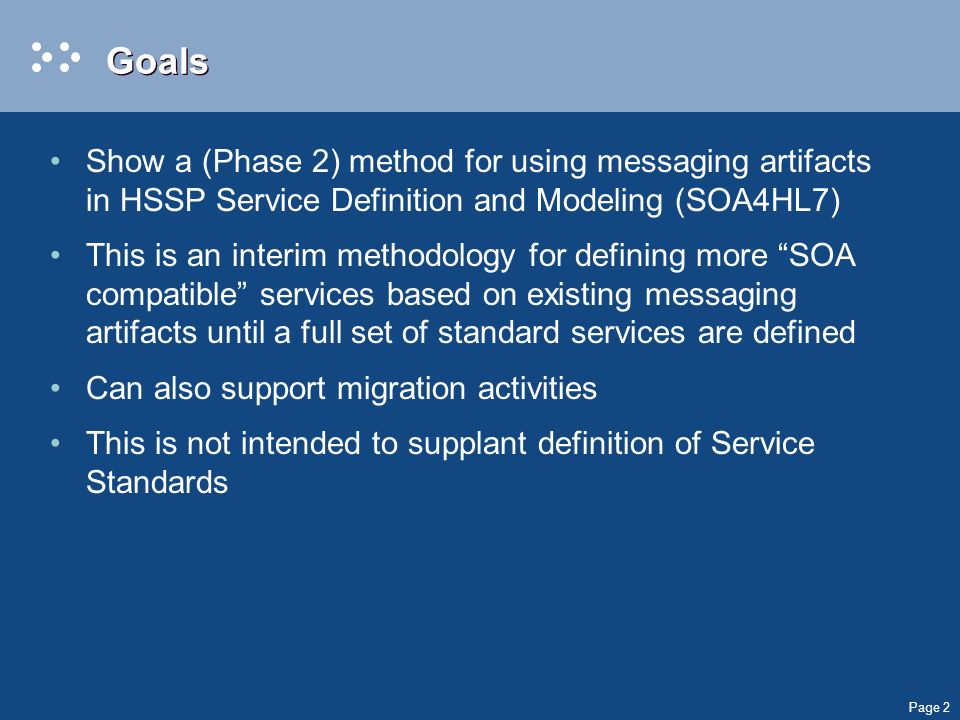 Page 2 Goals Show a (Phase 2) method for using messaging artifacts in HSSP Service Definition and Modeling (SOA4HL7) This is an interim methodology for defining more SOA compatible services based on existing messaging artifacts until a full set of standard services are defined Can also support migration activities This is not intended to supplant definition of Service Standards