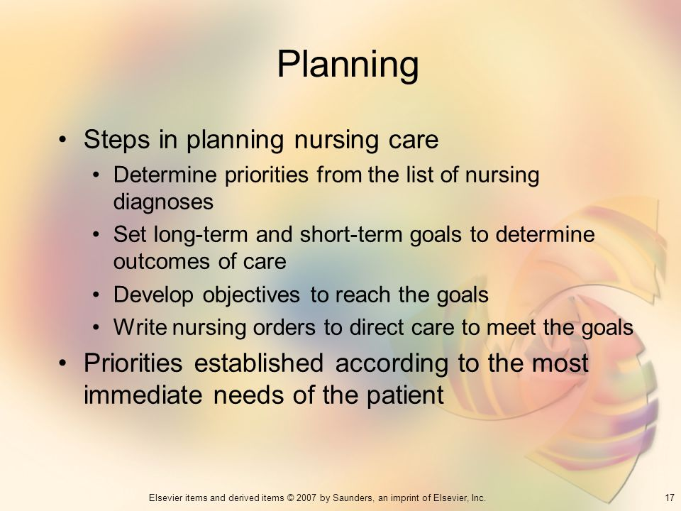 17Elsevier items and derived items © 2007 by Saunders, an imprint of Elsevier, Inc. Planning Steps in planning nursing care Determine priorities from