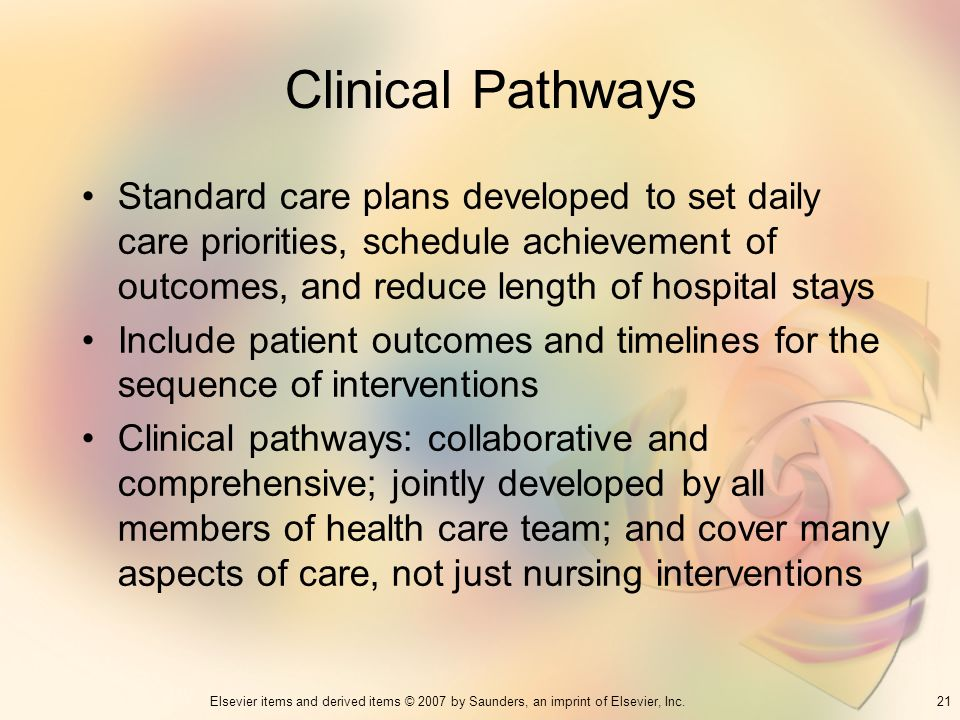 21Elsevier items and derived items © 2007 by Saunders, an imprint of Elsevier, Inc. Clinical Pathways Standard care plans developed to set daily care
