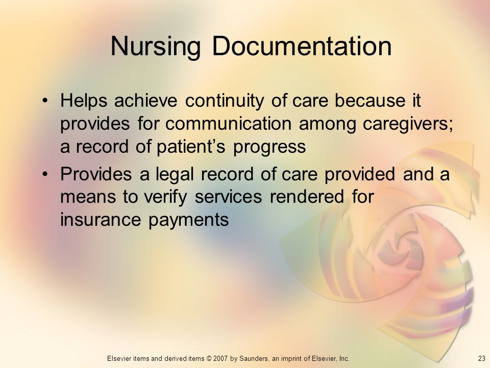 23Elsevier items and derived items © 2007 by Saunders, an imprint of Elsevier, Inc. Nursing Documentation Helps achieve continuity of care because it