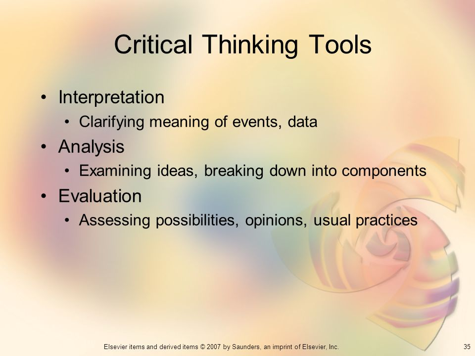 35Elsevier items and derived items © 2007 by Saunders, an imprint of Elsevier, Inc. Critical Thinking Tools Interpretation Clarifying meaning of event